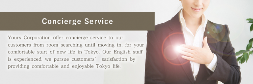[Concierge Service]Yours Corporation offer concierge service to our customers from room searching until moving in, for your comfortable start of new life in Tokyo. Our English staff is experienced, we pursue customers' satisfaction by providing comfortable and enjoyable Tokyo life.