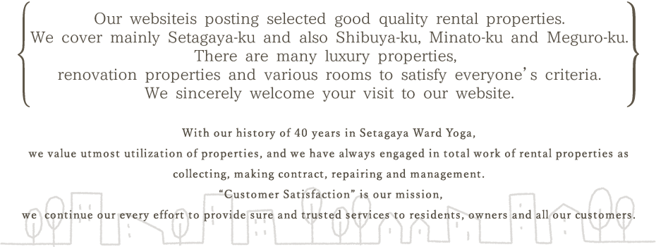 Our websiteis posting selected good quality rental properties.We cover mainly Setagaya Ward and also Shibuya, Minato and Meguro.There are many luxury properties, renovation properties and various rooms to satisfy everyone's criteria.We sincerely welcome your visit to our website.With our history of 40 years in Yoga Setagaya Ward, we value utmost utilization of properties, and we have always engaged in total work of rental properties as collecting, making contract, repairing and management.